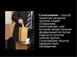 Голосование- способ принятия решения группой людей (собранием, электоратом)