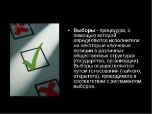 Выборы- процедура, с помощью которой определяются исполнители на некоторые к