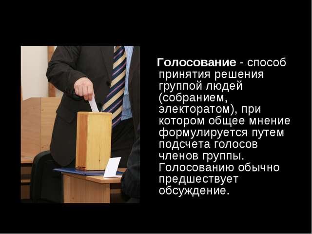 Голосование- способ принятия решения группой людей (собранием, электоратом)...
