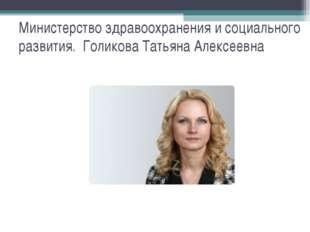 Министерство здравоохранения и социального развития. Голикова Татьяна Алексее