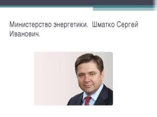Министерство энергетики. Шматко Сергей Иванович.