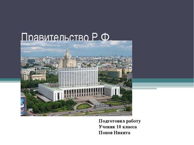 Правительство Р.Ф. Подготовил работу Ученик 10 класса Попов Никита