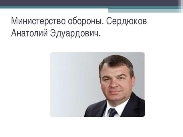 Министерство обороны. Сердюков Анатолий Эдуардович.