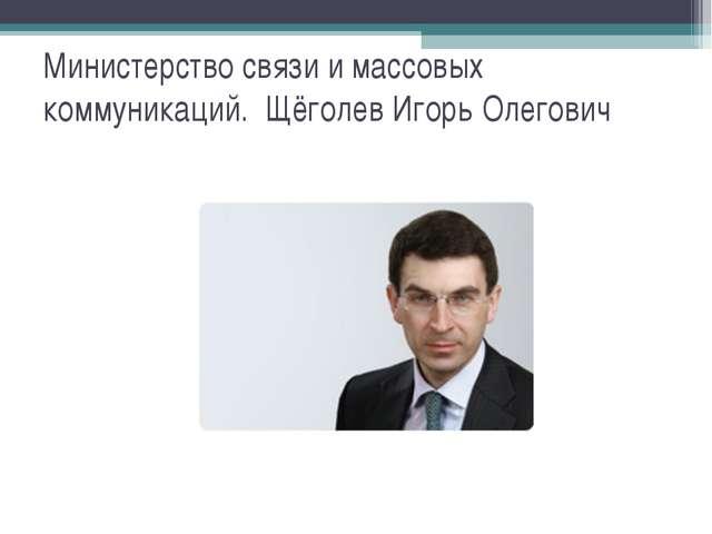 Министерство связи и массовых коммуникаций. Щёголев Игорь Олегович