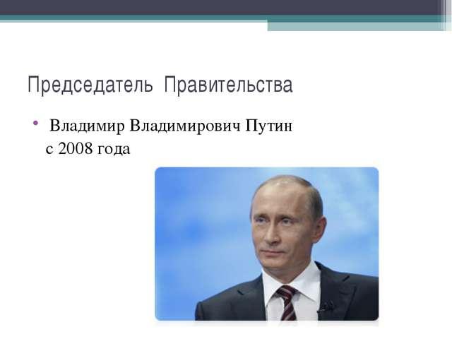 Председатель Правительства Владимир Владимирович Путин с 2008 года