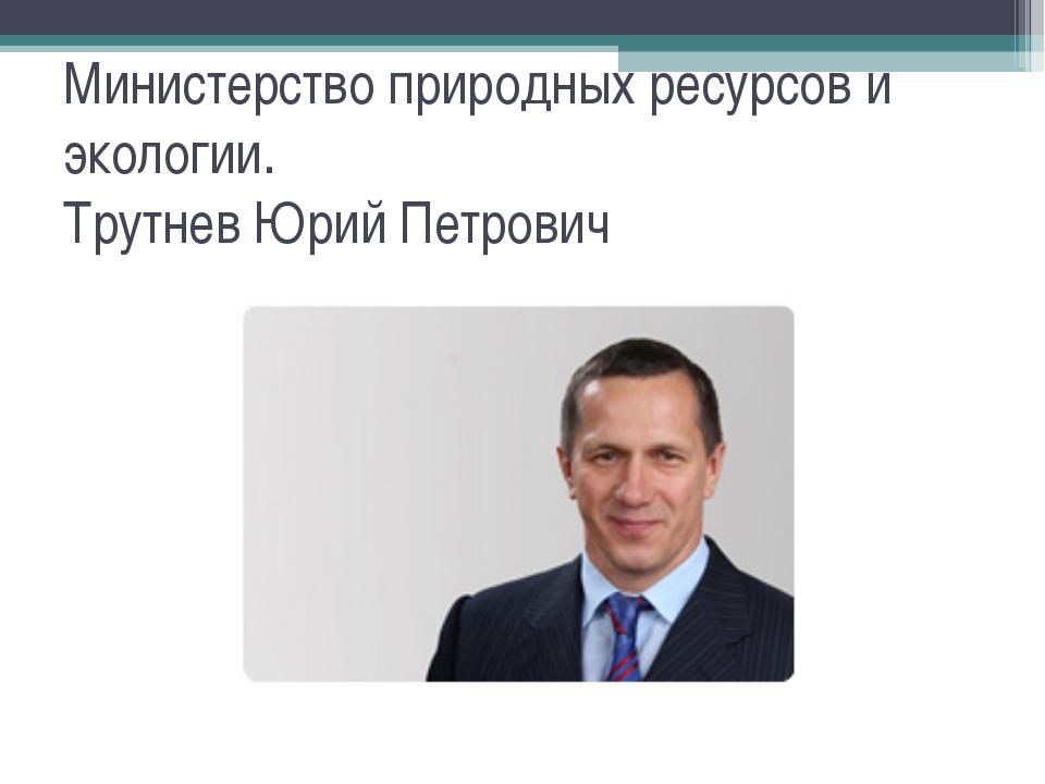 Министерство природных ресурсов и экологии. Трутнев Юрий Петрович