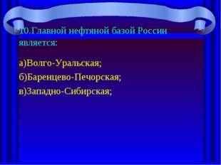 10.Главной нефтяной базой России является: а)Волго-Уральская; б)Баренцево-Печ