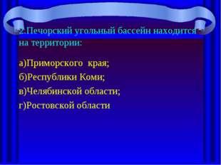 2.Печорский угольный бассейн находится на территории: а)Приморского края; б)Р