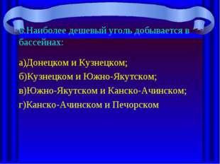 6.Наиболее дешевый уголь добывается в бассейнах: а)Донецком и Кузнецком; б)Ку