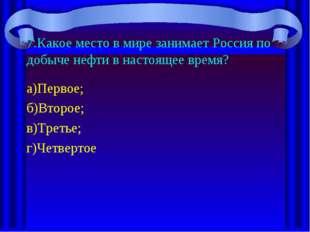 7.Какое место в мире занимает Россия по добыче нефти в настоящее время? а)Пер