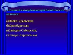 9.Главной газодобывающей базой России является: а)Волго-Уральская; б)Оренбург