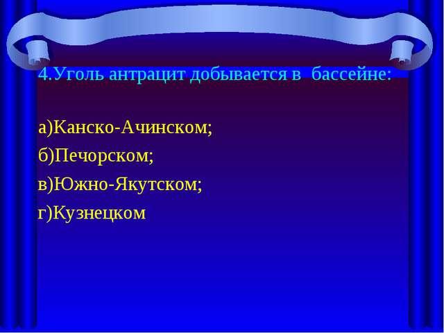 4.Уголь антрацит добывается в бассейне: а)Канско-Ачинском; б)Печорском; в)Южн...