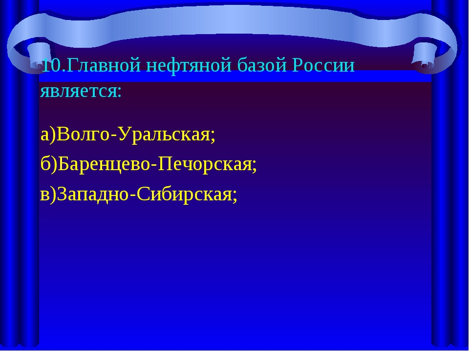 10.Главной нефтяной базой России является: а)Волго-Уральская; б)Баренцево-Печ...