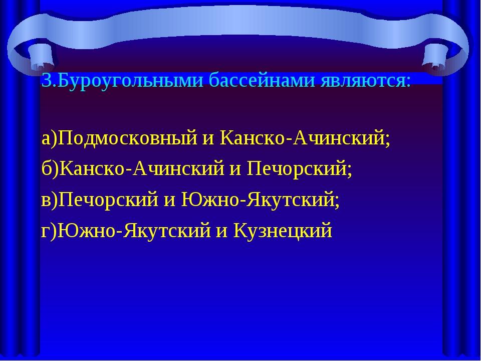 3.Буроугольными бассейнами являются: а)Подмосковный и Канско-Ачинский; б)Канс...