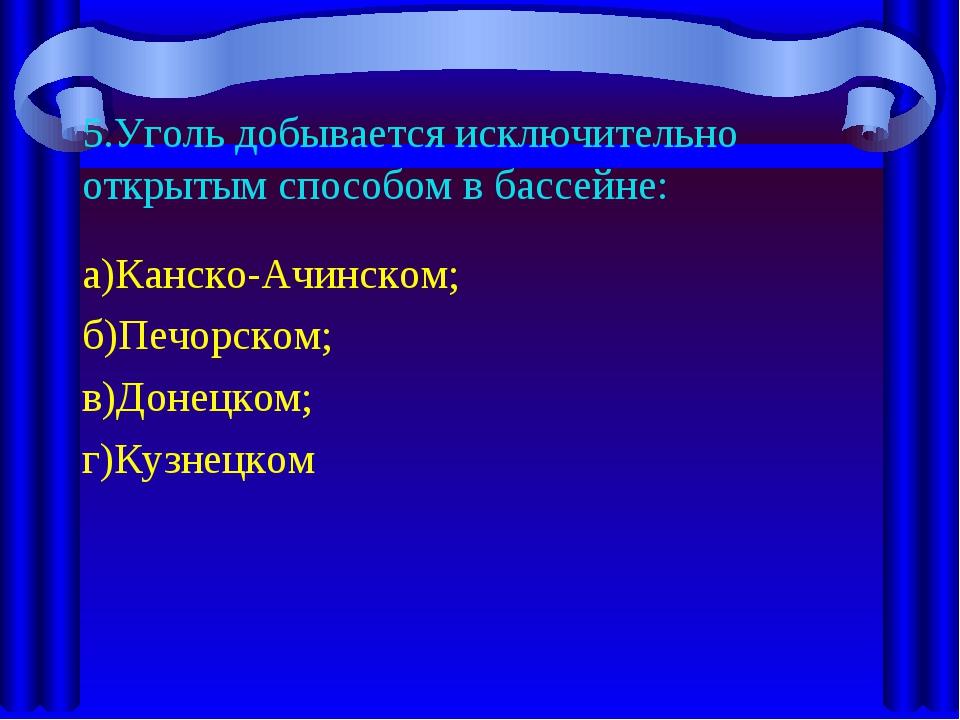 5.Уголь добывается исключительно открытым способом в бассейне: а)Канско-Ачинс...