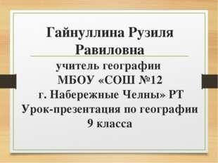 Гайнуллина Рузиля Равиловна учитель географии МБОУ «СОШ №12 г. Набережные Чел