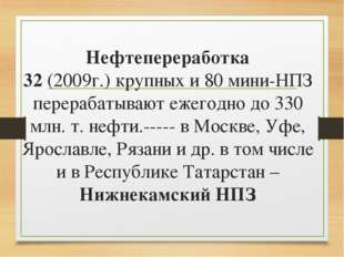Нефтепереработка 32 (2009г.) крупных и 80 мини-НПЗ перерабатывают ежегодно до