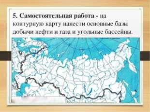 5. Самостоятельная работа - на контурную карту нанести основные базы добычи н