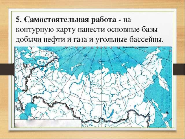 5. Самостоятельная работа - на контурную карту нанести основные базы добычи н...