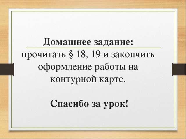 Домашнее задание: прочитать § 18, 19 и закончить оформление работы на контурн...