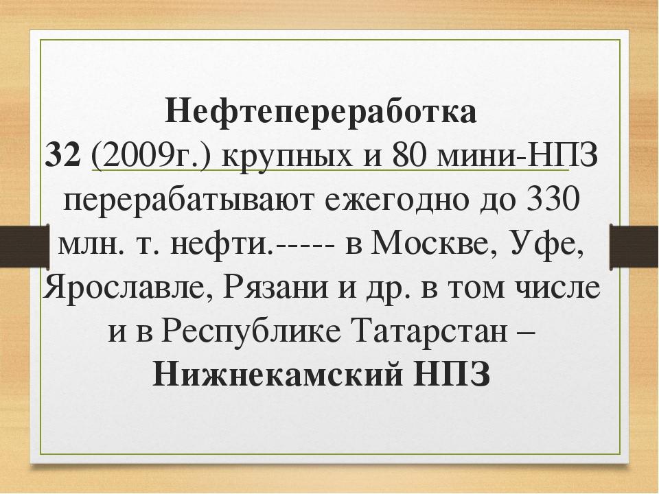 Нефтепереработка 32 (2009г.) крупных и 80 мини-НПЗ перерабатывают ежегодно до...