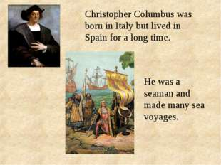 Christopher Columbus was born in Italy but lived in Spain for a long time. He