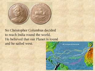 So Christopher Columbus decided to reach India round the world. He believed t