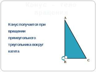 Конус – тело вращения Конус получается при вращении прямоугольного треугольни