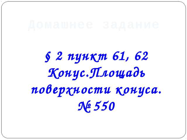 Домашнее задание § 2 пункт 61, 62 Конус.Площадь поверхности конуса. № 550