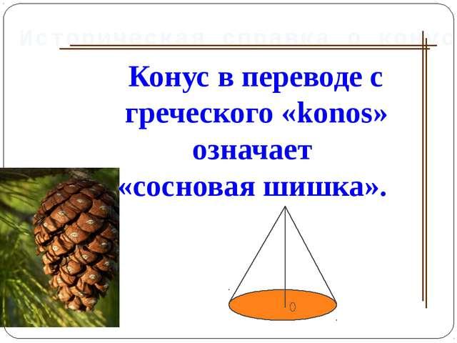 Конус в переводе с греческого «konos» означает «сосновая шишка». Историческая...