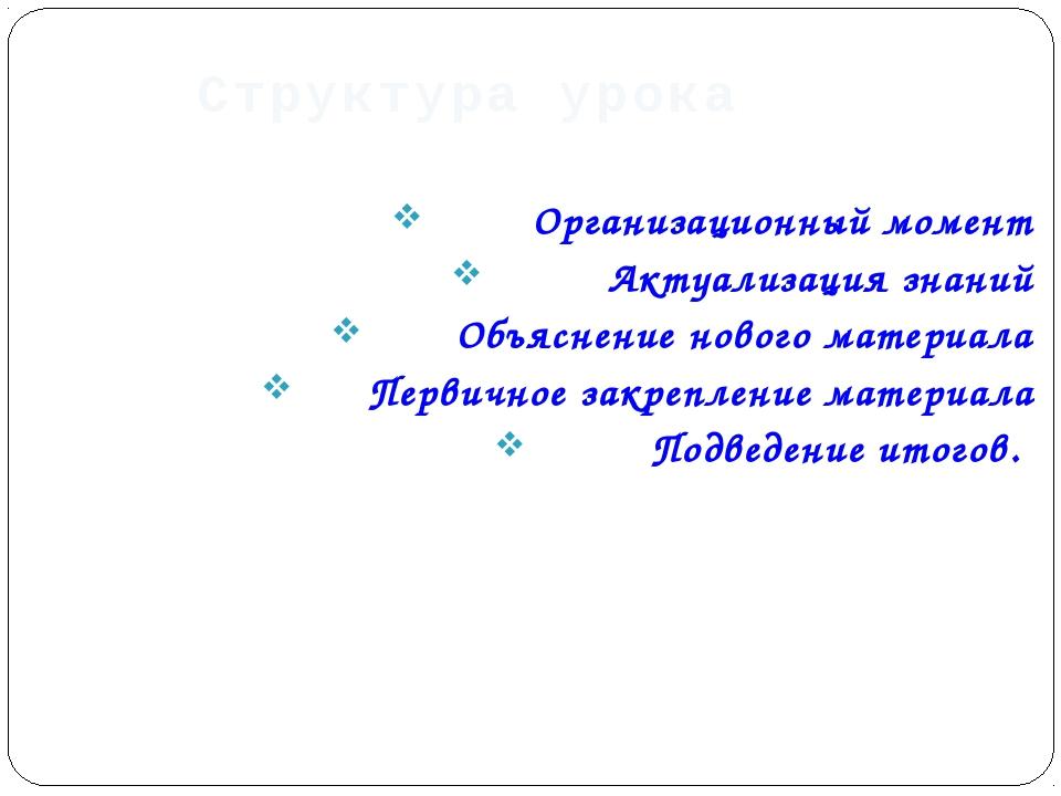 Структура урока Организационный момент Актуализация знаний Объяснение нового...