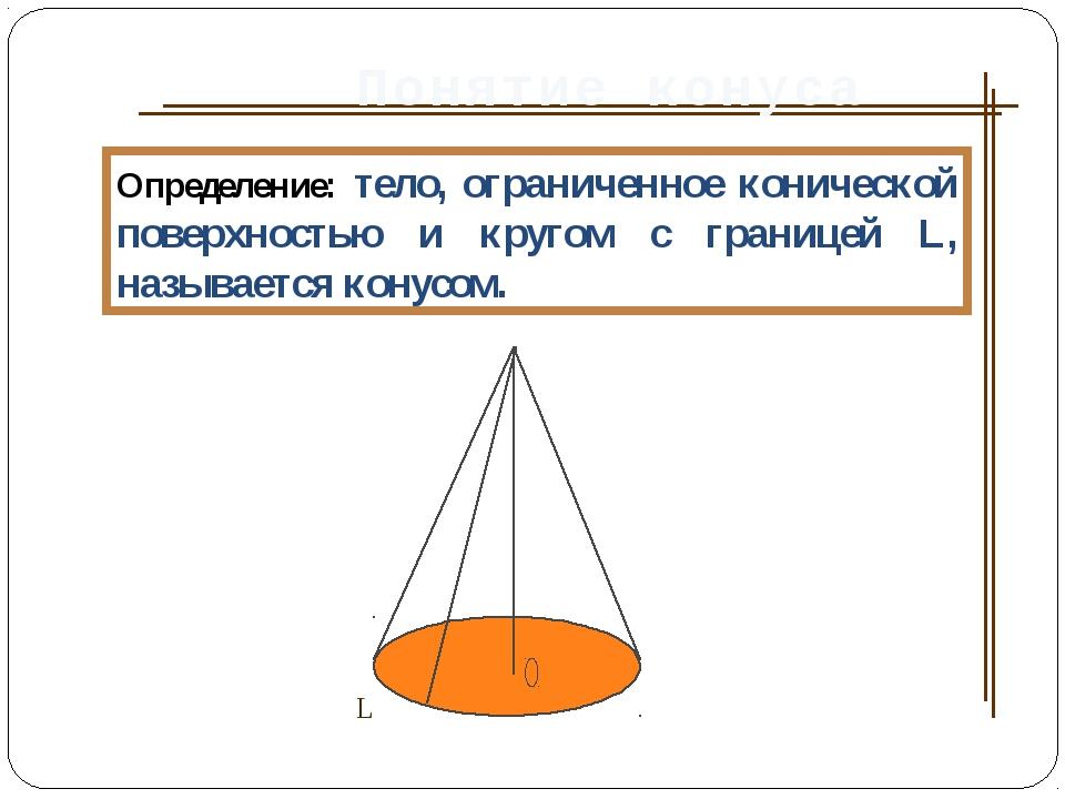 Понятие конуса Определение: тело, ограниченное конической поверхностью и круг...
