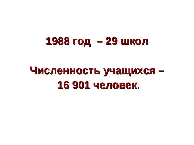 1988 год – 29 школ Численность учащихся – 16 901 человек.
