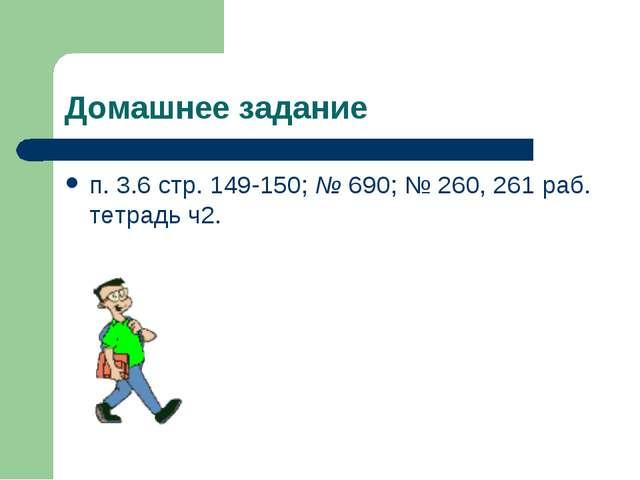 Домашнее задание п. 3.6 стр. 149-150; № 690; № 260, 261 раб. тетрадь ч2.