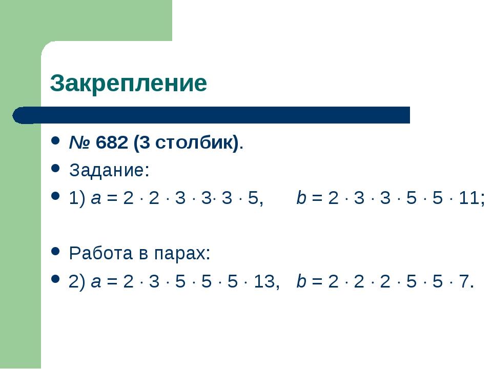 Закрепление № 682 (3 столбик). Задание: 1) а = 2  2  3  3 3  5,b = 2 ...