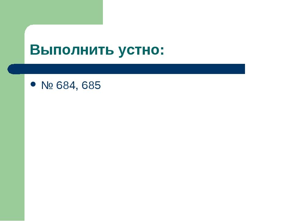 Выполнить устно: № 684, 685