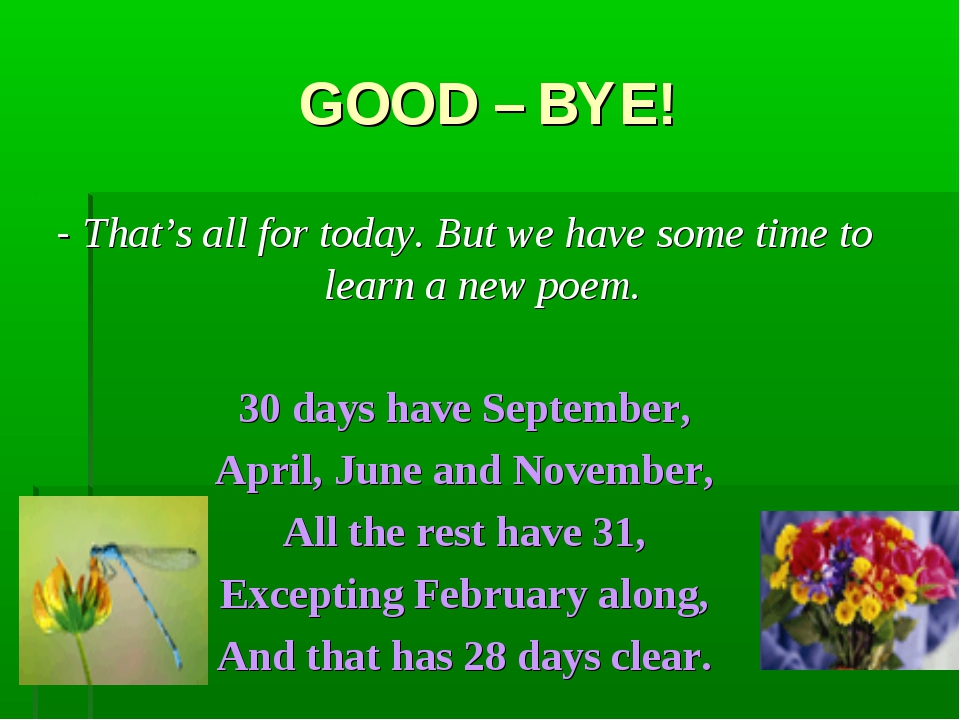 GOOD – BYE! - That's all for today. But we have some time to learn a new poem...