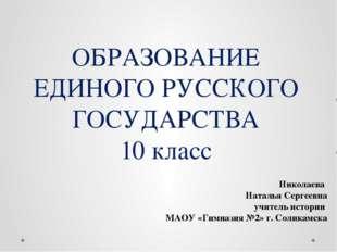 ОБРАЗОВАНИЕ ЕДИНОГО РУССКОГО ГОСУДАРСТВА 10 класс Николаева Наталья Сергеевна