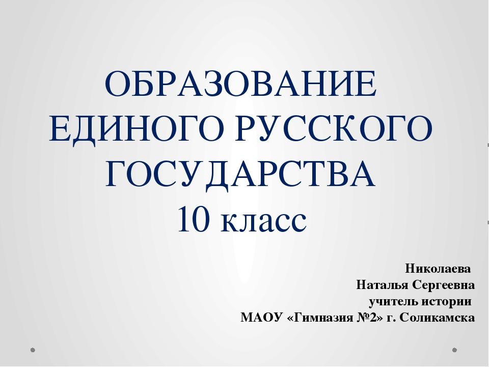 ОБРАЗОВАНИЕ ЕДИНОГО РУССКОГО ГОСУДАРСТВА 10 класс Николаева Наталья Сергеевна...