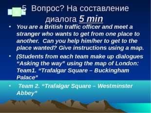 5 Вопрос? На составление диалога 5 min You are a British traffic officer and