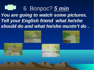 6 Вопрос? 5 min You are going to watch some pictures. Tell your English frien