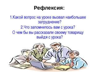 Рефлексия: 1.Какой вопрос на уроке вызвал наибольшее затруднение? 2.Что запом