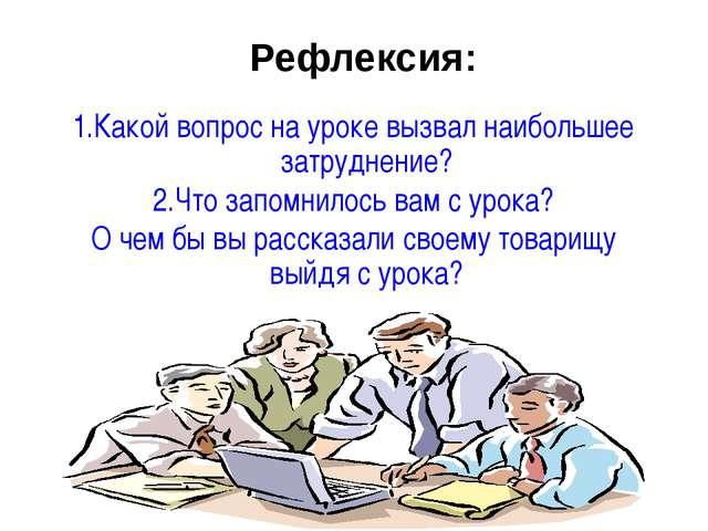 Рефлексия: 1.Какой вопрос на уроке вызвал наибольшее затруднение? 2.Что запом...