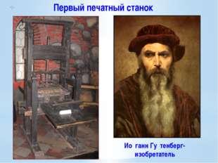 Первый печатный станок Ио́ганн Гу́тенберг- изобретатель