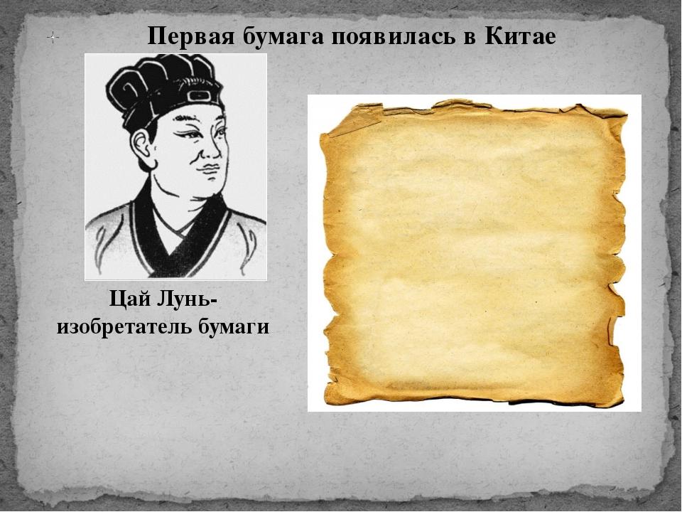 Первая бумага появилась в Китае Цай Лунь-изобретатель бумаги
