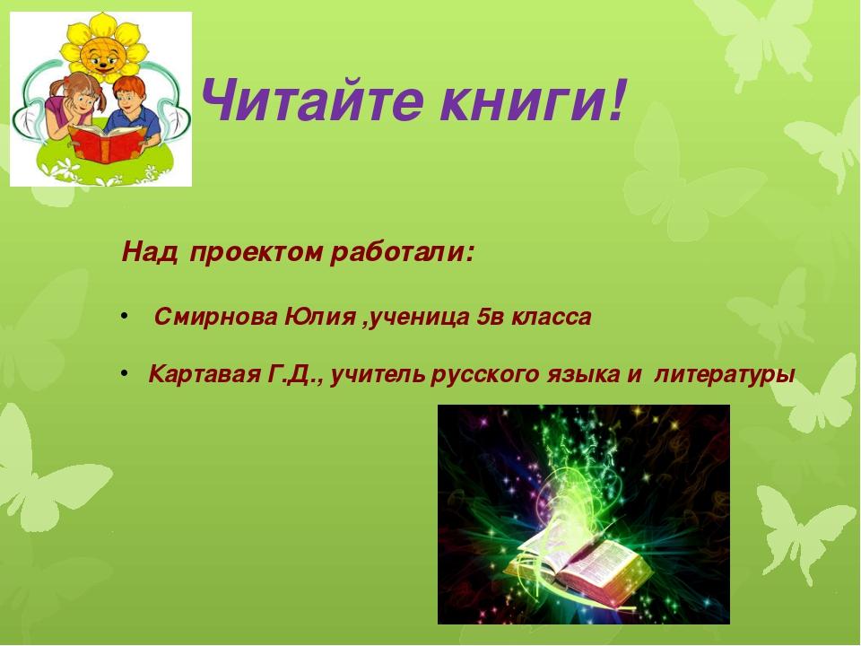 Читайте книги! Над проектом работали: Смирнова Юлия ,ученица 5в класса Карта...