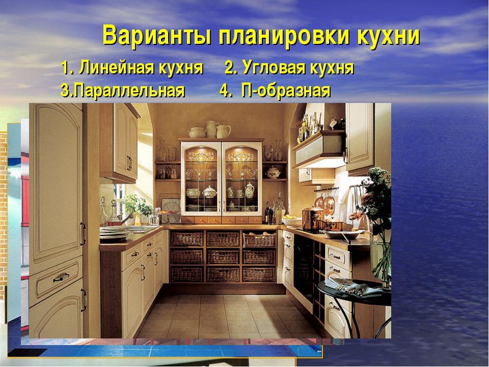 Варианты планировки кухни Линейная кухня 2. Угловая кухня 3.Параллельная 4. П...