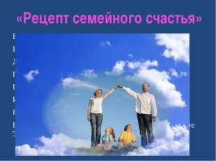 «Рецепт семейного счастья» Возьмите чашу терпения, Влейте в нее полное сердце