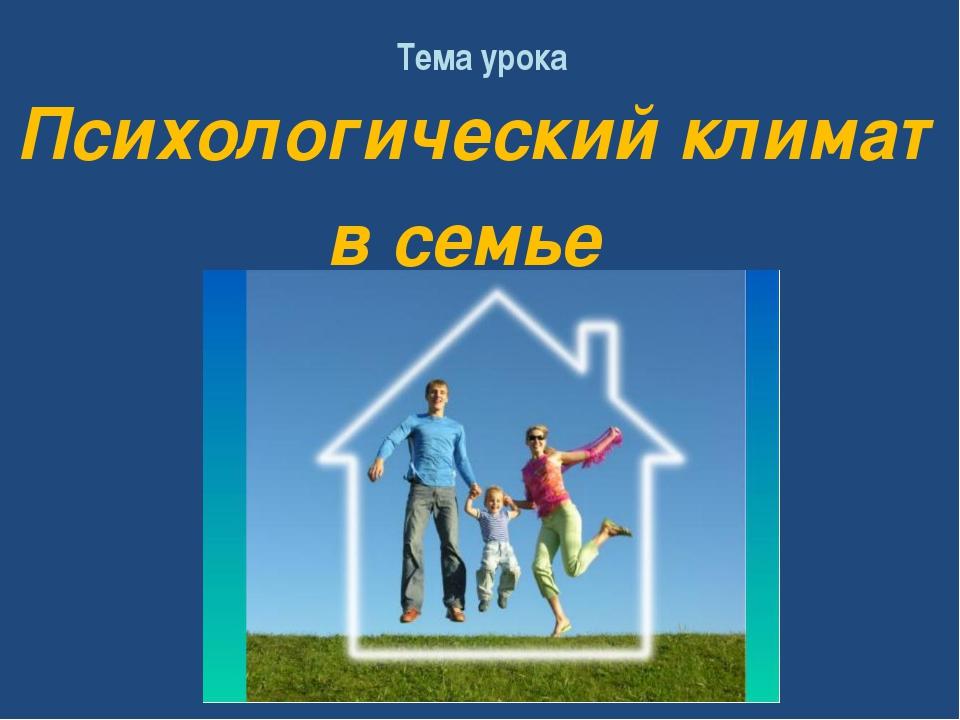 Тема урока Психологический климат в семье