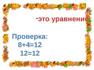 Х + 4 = 12 Х = 8 это уравнение Проверка: 8+4=12 12=12